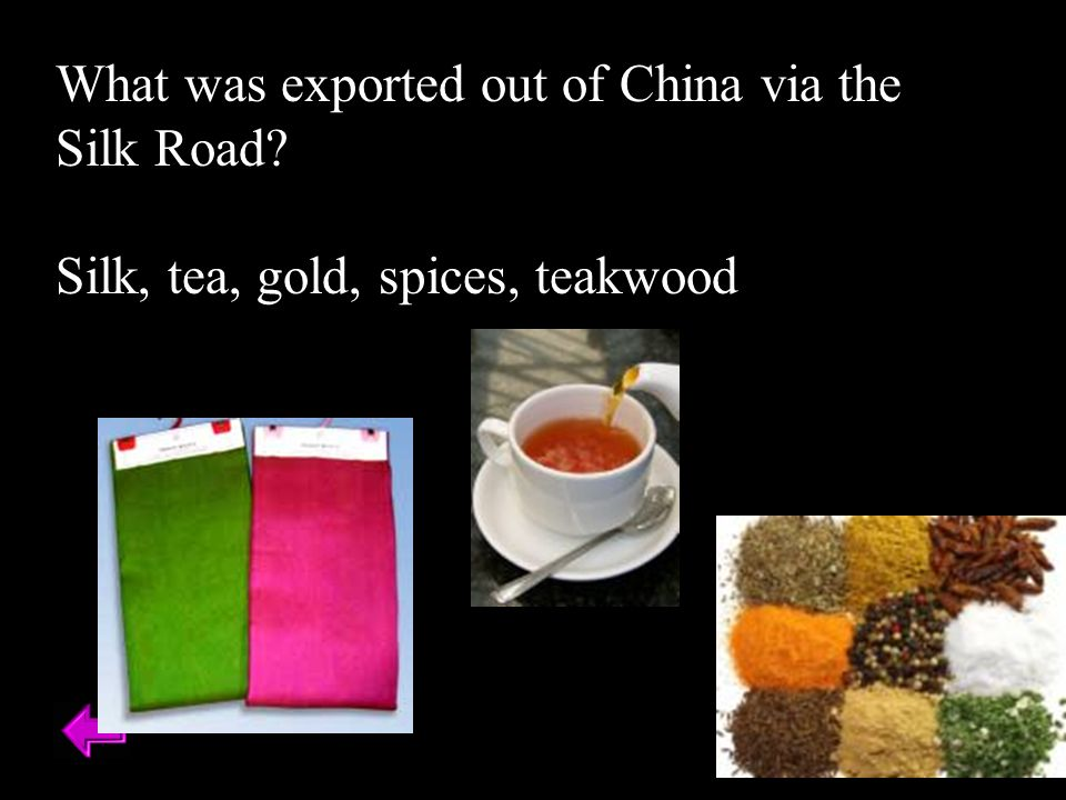What was exported out of China via the Silk Road Silk, tea, gold, spices, teakwood