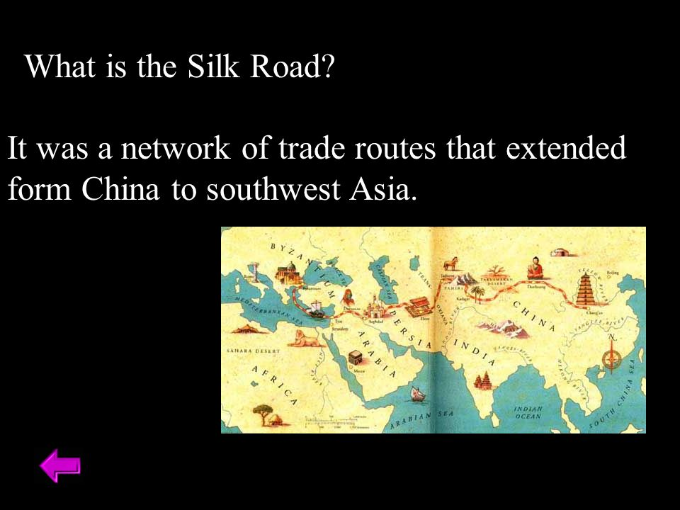 What is the Silk Road It was a network of trade routes that extended form China to southwest Asia.