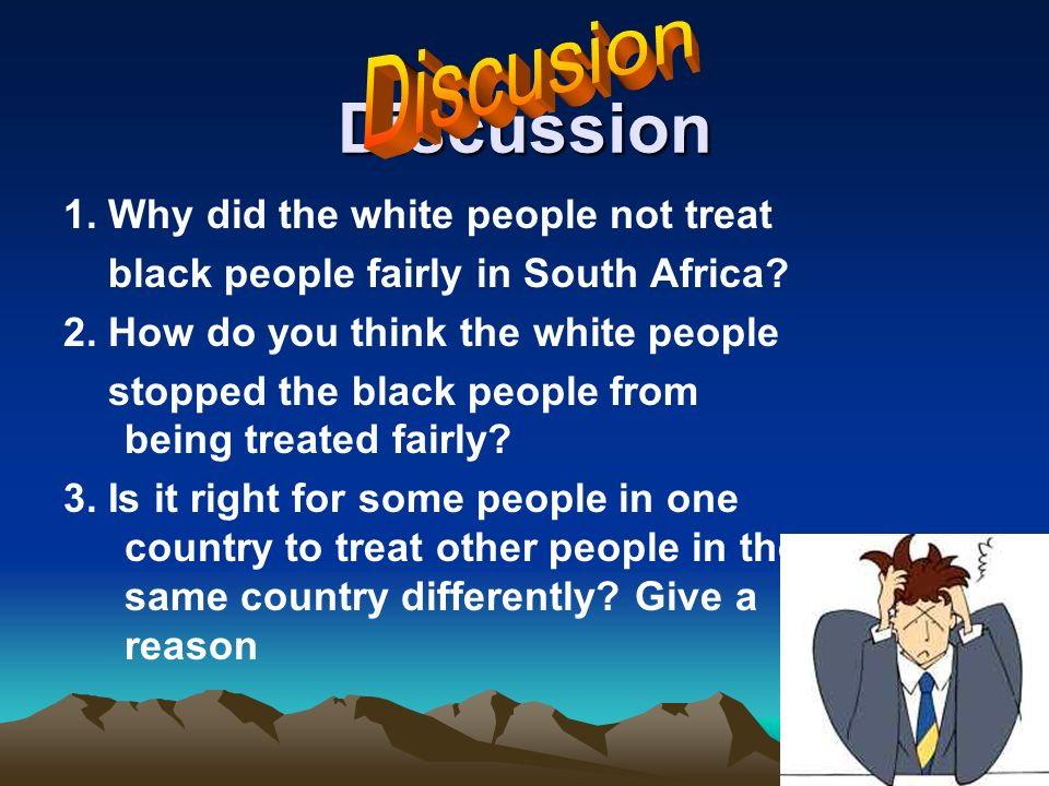Discussion 1. Why did the white people not treat black people fairly in South Africa.