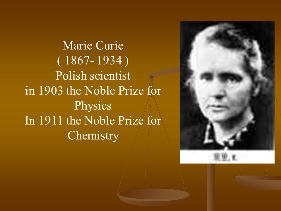 Marie Curie ( ) Polish scientist in 1903 the Noble Prize for Physics In 1911 the Noble Prize for Chemistry