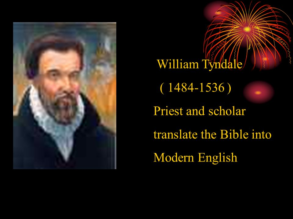 William Tyndale ( ) Priest and scholar translate the Bible into Modern English