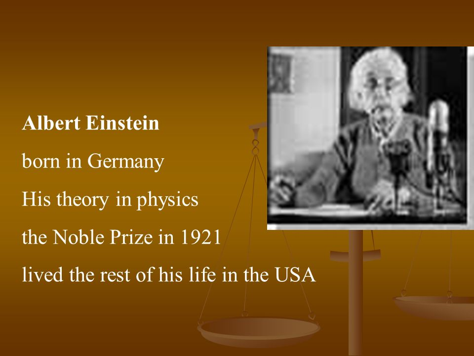 Albert Einstein born in Germany His theory in physics the Noble Prize in 1921 lived the rest of his life in the USA