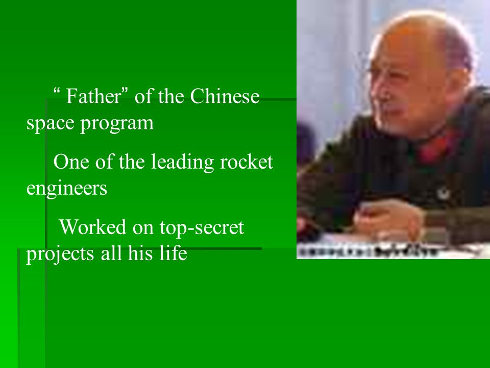Father of the Chinese space program One of the leading rocket engineers Worked on top-secret projects all his life