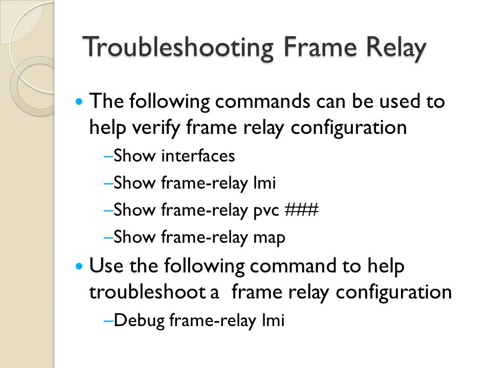 The following commands can be used to help verify frame relay configuration –Show interfaces –Show frame-relay lmi –Show frame-relay pvc ### –Show frame-relay map Use the following command to help troubleshoot a frame relay configuration –Debug frame-relay lmi Troubleshooting Frame Relay