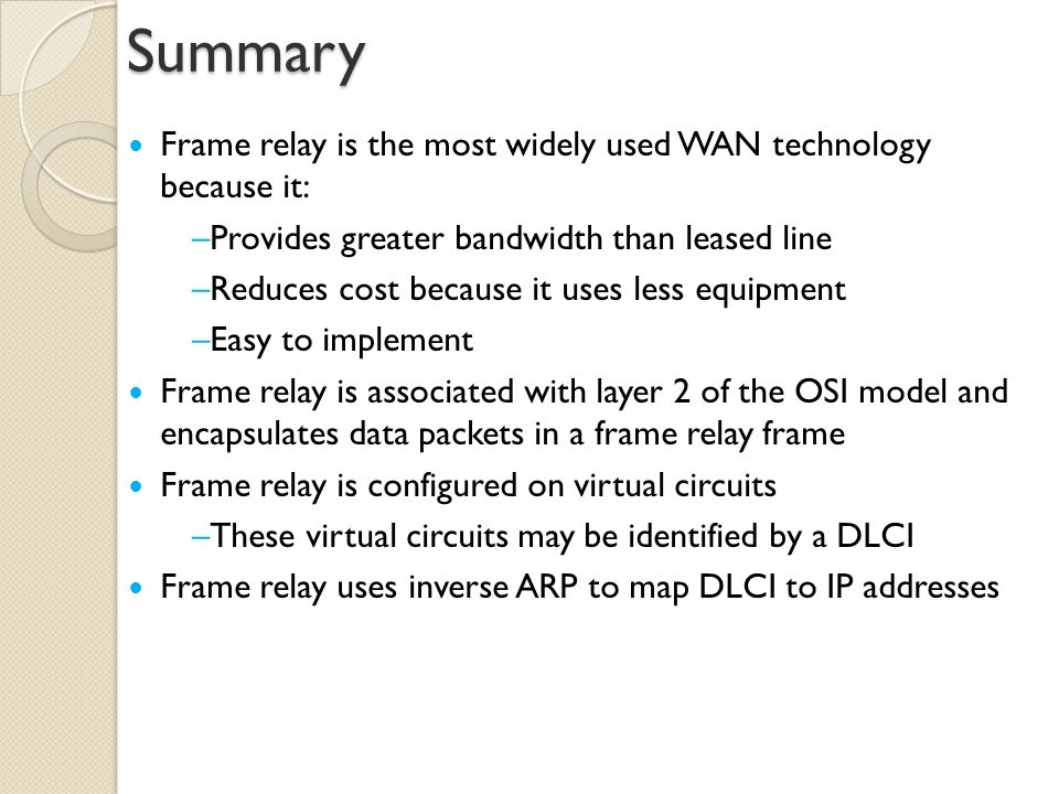 Summary Frame relay is the most widely used WAN technology because it: –Provides greater bandwidth than leased line –Reduces cost because it uses less equipment –Easy to implement Frame relay is associated with layer 2 of the OSI model and encapsulates data packets in a frame relay frame Frame relay is configured on virtual circuits –These virtual circuits may be identified by a DLCI Frame relay uses inverse ARP to map DLCI to IP addresses