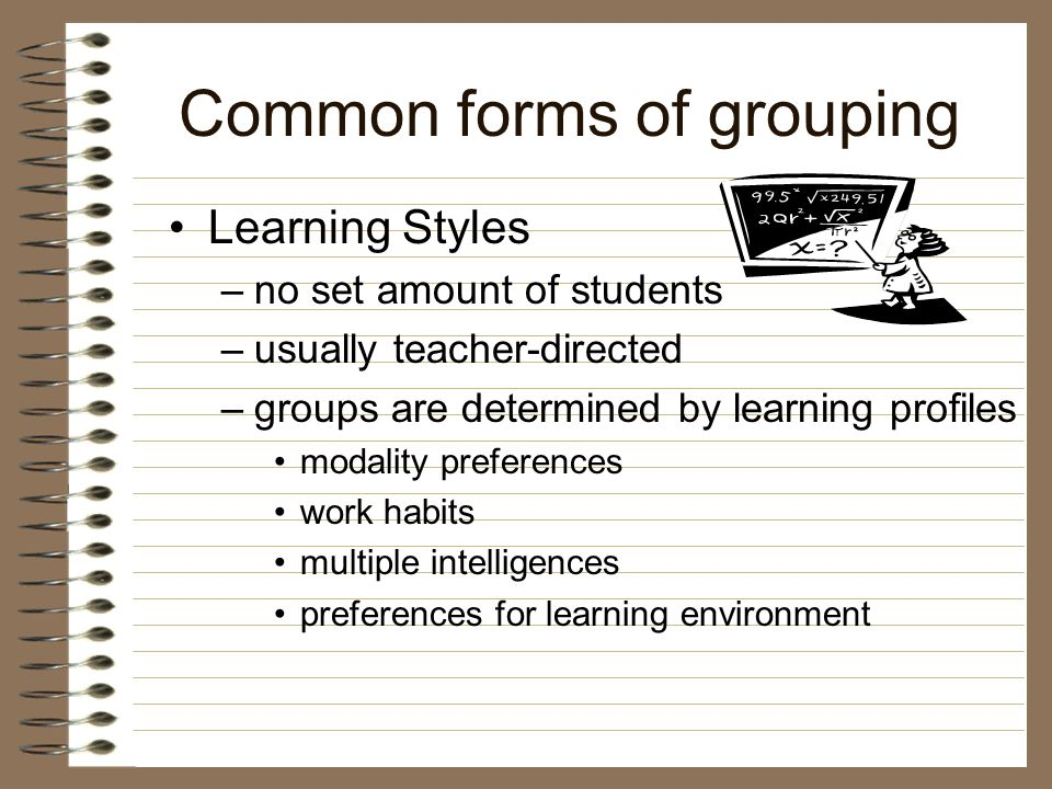 Common forms of grouping Interest –no set amount of students –student-directed or teacher-directed –students self-select by topic or project to avoid students from selecting by basis of membership, have students fill out a slip privately sometimes it's okay to be in a group with your friend