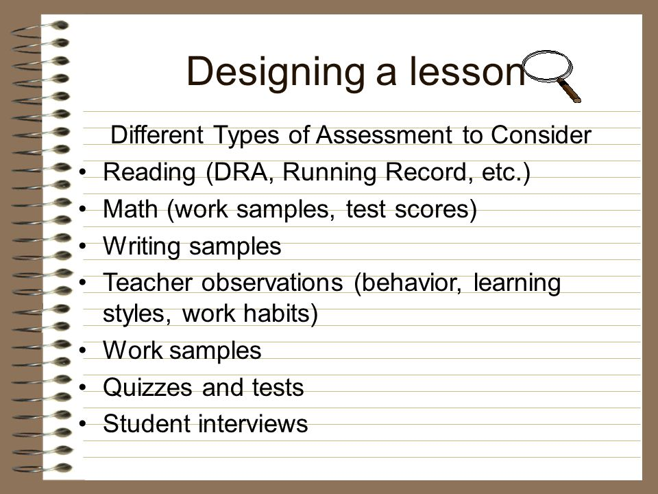 Designing a lesson Determine what skills need to be assessed Know what curriculum-based assessments connect to your objective Know what is the instructional level for each student