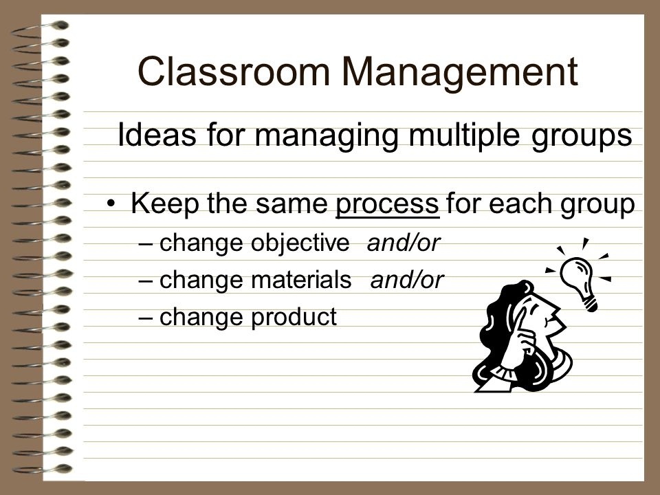 Classroom Management Keep the same materials for each group –change objective and/or –change process and/or –change product Ideas for managing multiple groups
