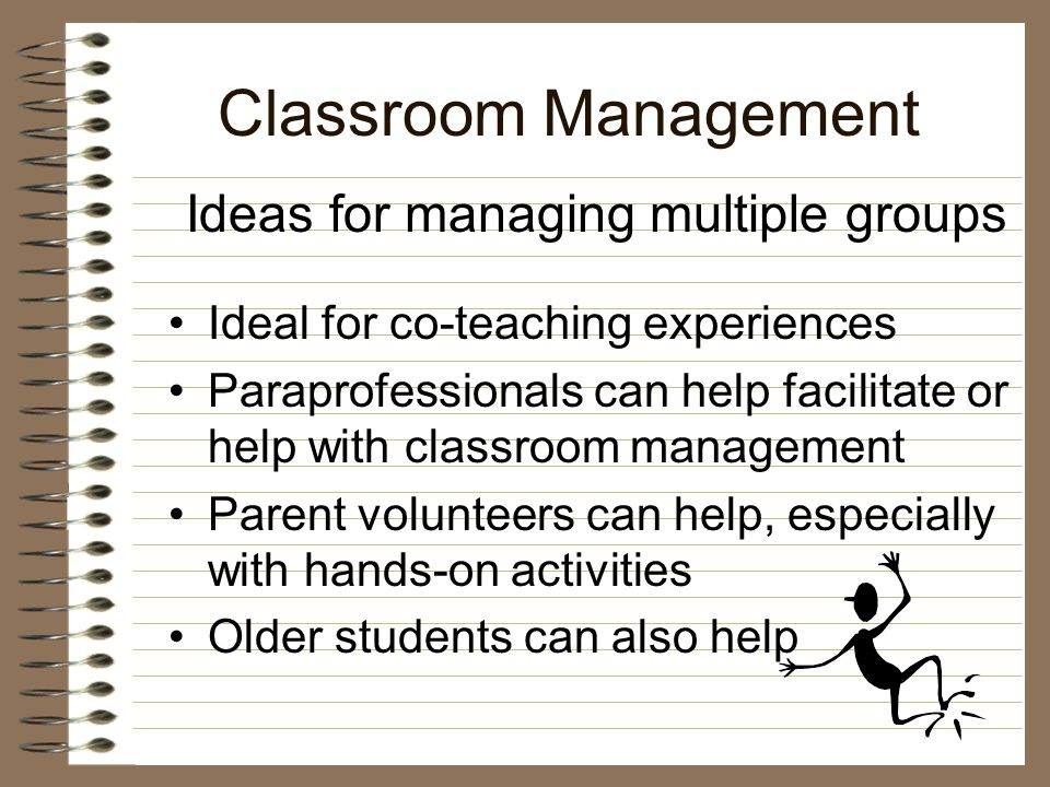 Classroom Management Keep the same product for each group –change objective and/or –change materials and/or –change process Ideas for managing multiple groups