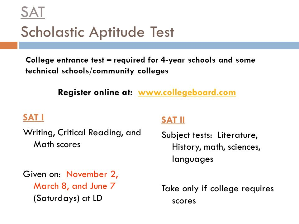 SAT Scholastic Aptitude Test SAT I Writing, Critical Reading, and Math scores Given on: November 2, March 8, and June 7 (Saturdays) at LD SAT II Subject tests: Literature, History, math, sciences, languages Take only if college requires scores College entrance test – required for 4-year schools and some technical schools/community colleges Register online at: