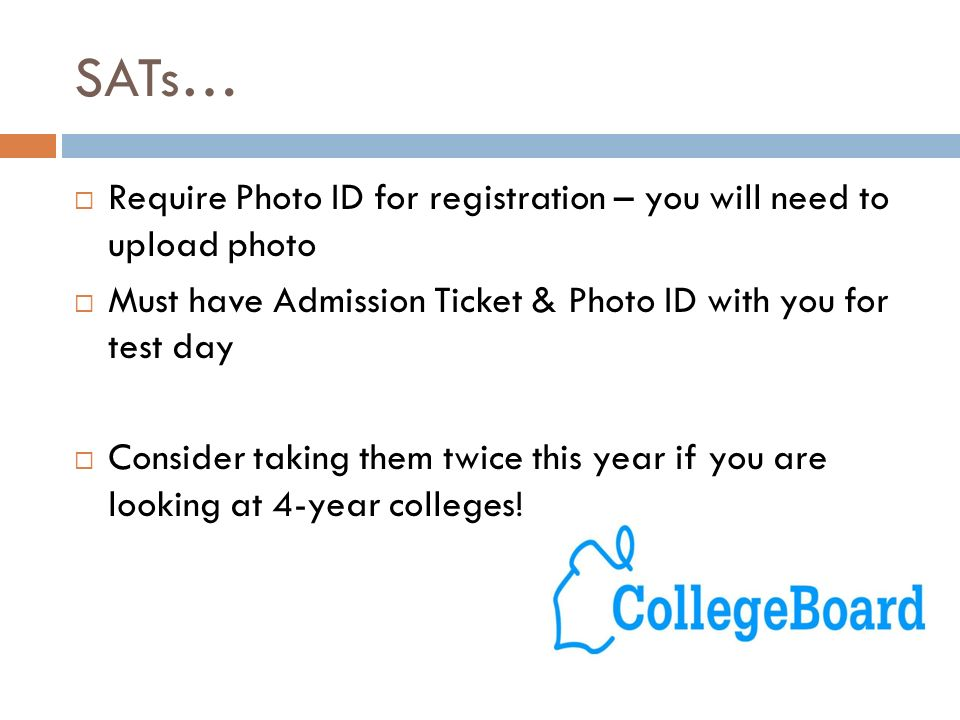 SATs…  Require Photo ID for registration – you will need to upload photo  Must have Admission Ticket & Photo ID with you for test day  Consider taking them twice this year if you are looking at 4-year colleges!