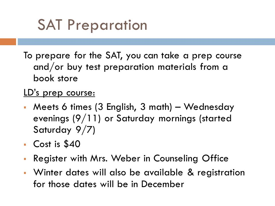 SAT Preparation To prepare for the SAT, you can take a prep course and/or buy test preparation materials from a book store LD's prep course:  Meets 6 times (3 English, 3 math) – Wednesday evenings (9/11) or Saturday mornings (started Saturday 9/7)  Cost is $40  Register with Mrs.