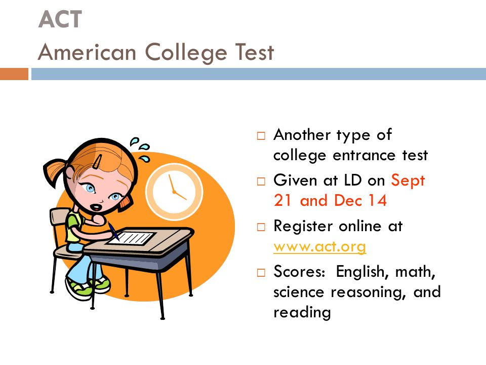 ACT American College Test  Another type of college entrance test  Given at LD on Sept 21 and Dec 14  Register online at      Scores: English, math, science reasoning, and reading