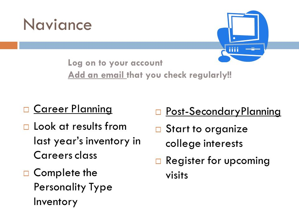 Naviance  Career Planning  Look at results from last year's inventory in Careers class  Complete the Personality Type Inventory  Post-SecondaryPlanning  Start to organize college interests  Register for upcoming visits Log on to your account Add an  that you check regularly!!