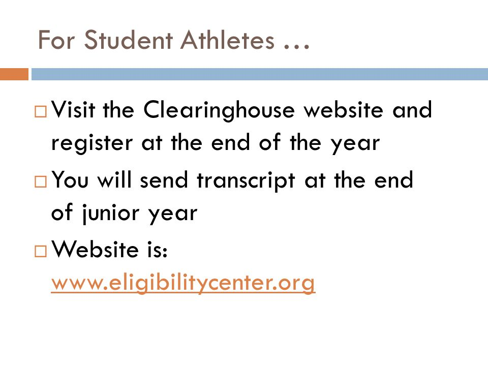 For Student Athletes …  Visit the Clearinghouse website and register at the end of the year  You will send transcript at the end of junior year  Website is: