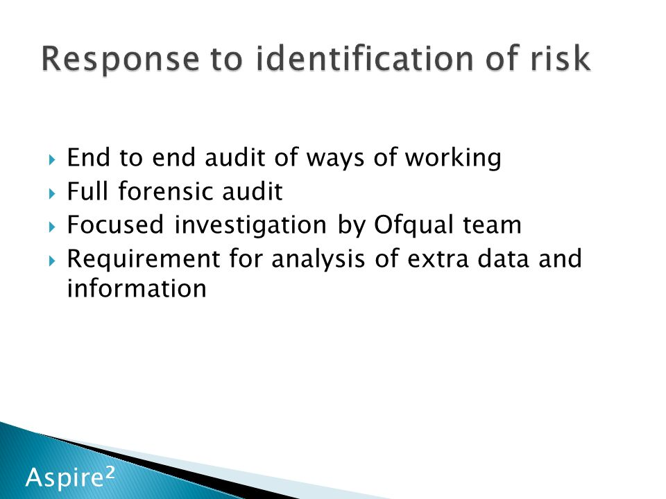 Aspire 2  End to end audit of ways of working  Full forensic audit  Focused investigation by Ofqual team  Requirement for analysis of extra data and information