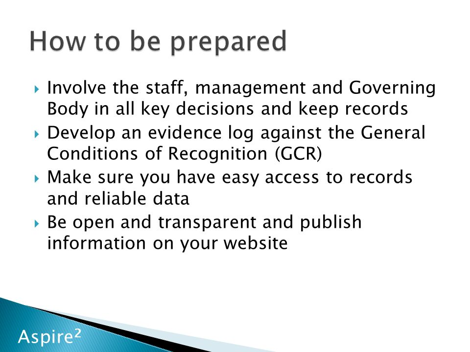 Aspire 2  Involve the staff, management and Governing Body in all key decisions and keep records  Develop an evidence log against the General Conditions of Recognition (GCR)  Make sure you have easy access to records and reliable data  Be open and transparent and publish information on your website