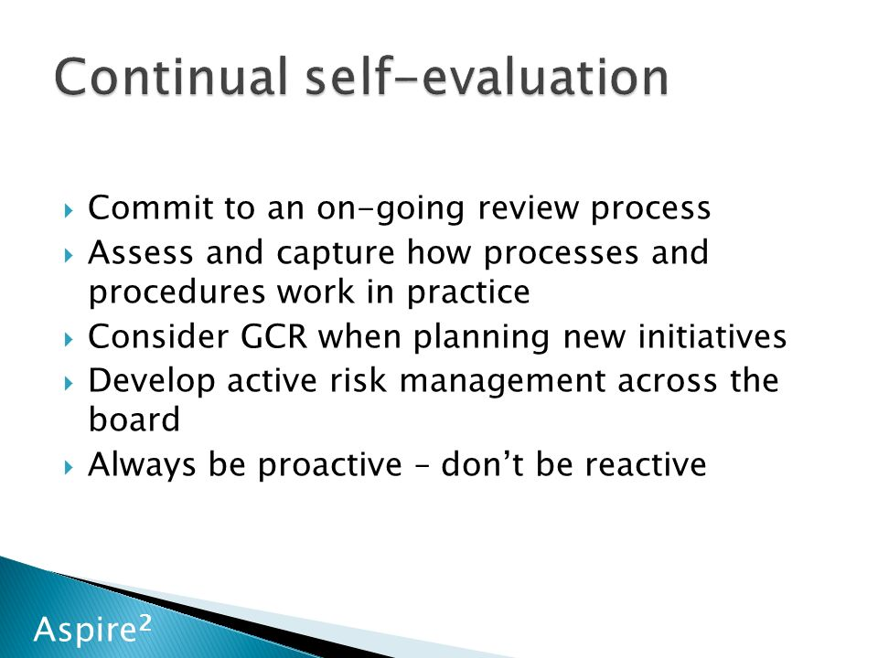 Aspire 2  Commit to an on-going review process  Assess and capture how processes and procedures work in practice  Consider GCR when planning new initiatives  Develop active risk management across the board  Always be proactive – don't be reactive