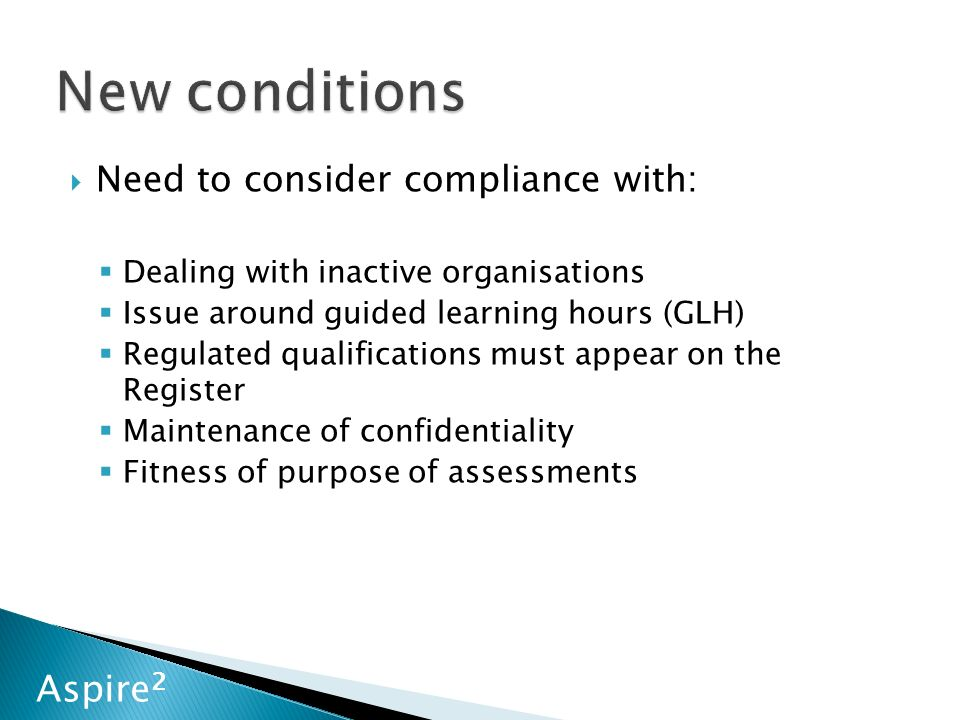 Aspire 2  Need to consider compliance with:  Dealing with inactive organisations  Issue around guided learning hours (GLH)  Regulated qualifications must appear on the Register  Maintenance of confidentiality  Fitness of purpose of assessments