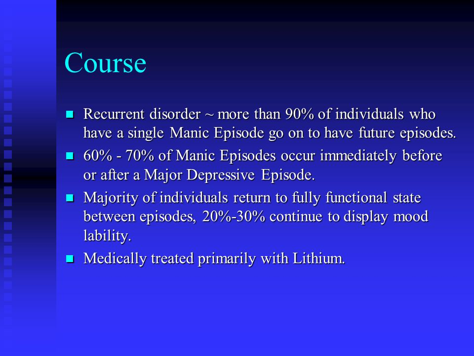 Course Recurrent disorder ~ more than 90% of individuals who have a single Manic Episode go on to have future episodes.