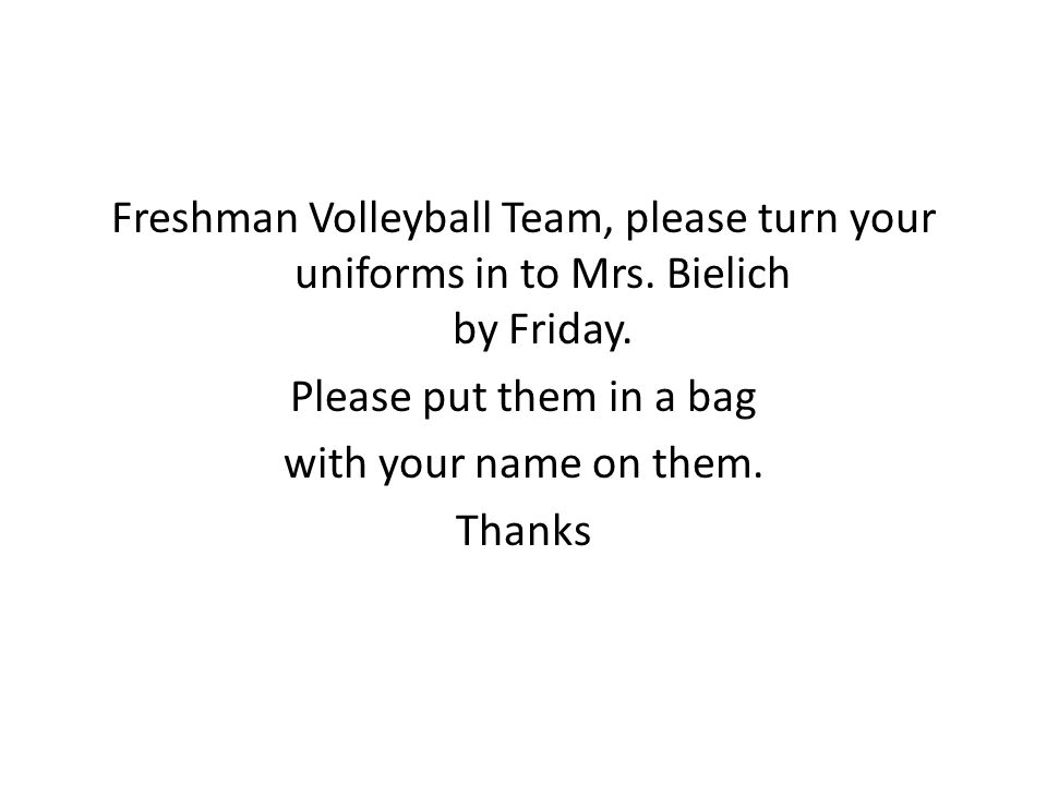 Freshman Volleyball Team, please turn your uniforms in to Mrs.
