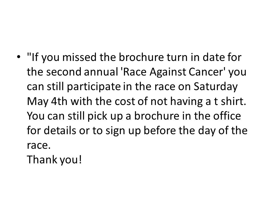 If you missed the brochure turn in date for the second annual Race Against Cancer you can still participate in the race on Saturday May 4th with the cost of not having a t shirt.