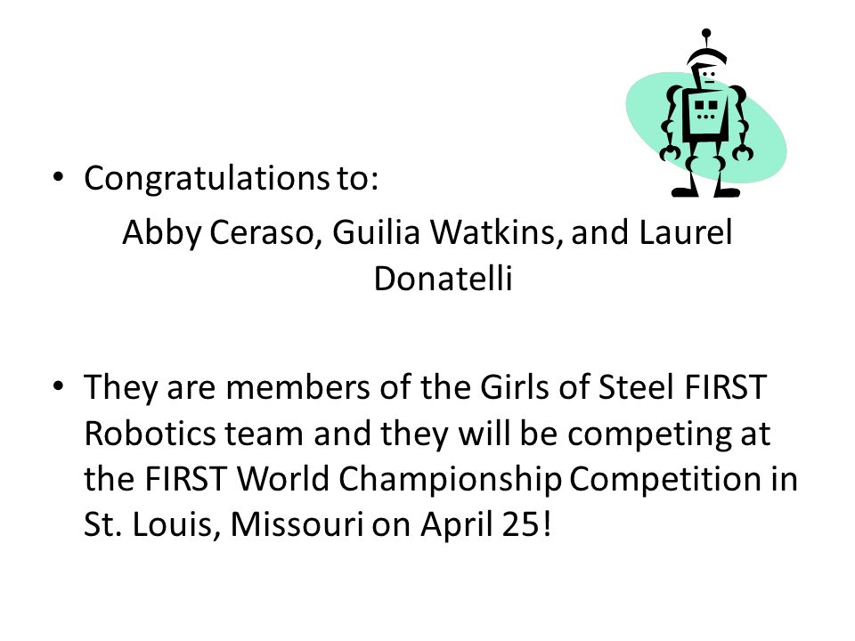 Congratulations to: Abby Ceraso, Guilia Watkins, and Laurel Donatelli They are members of the Girls of Steel FIRST Robotics team and they will be competing at the FIRST World Championship Competition in St.