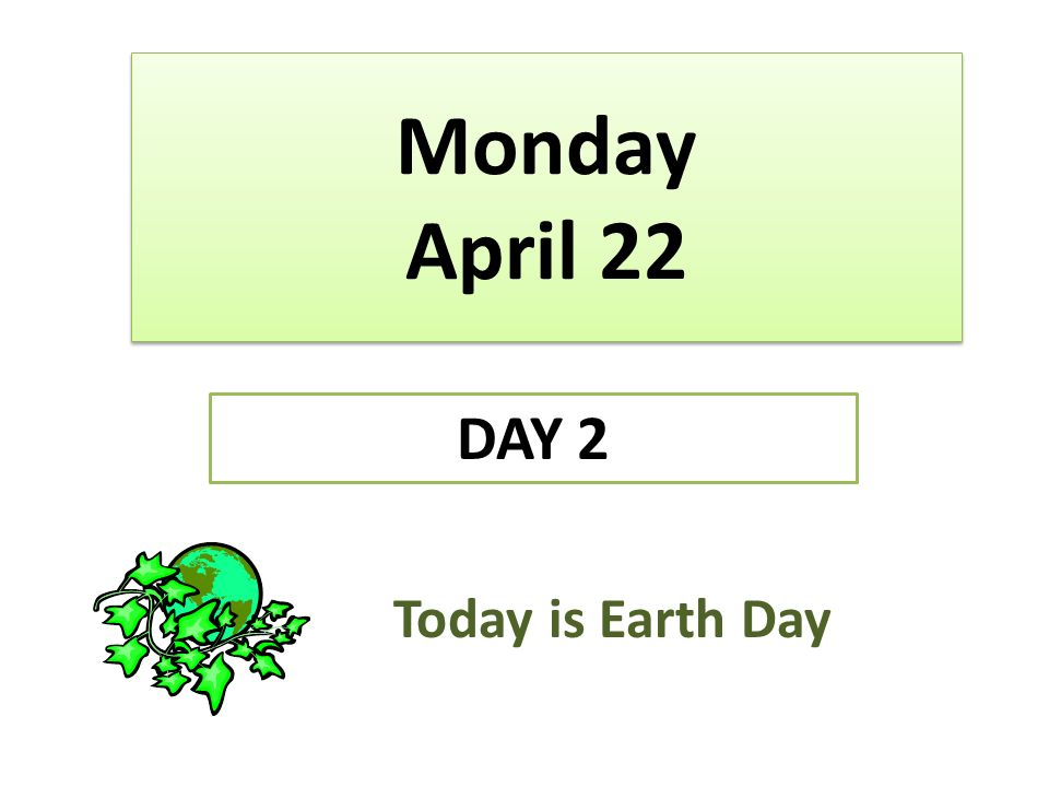 Monday April 22 DAY 2 Today is Earth Day