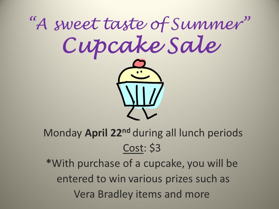 A sweet taste of Summer Cupcake Sale Monday April 22 nd during all lunch periods Cost: $3 *With purchase of a cupcake, you will be entered to win various prizes such as Vera Bradley items and more