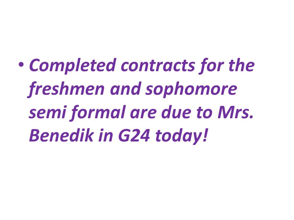 Completed contracts for the freshmen and sophomore semi formal are due to Mrs.