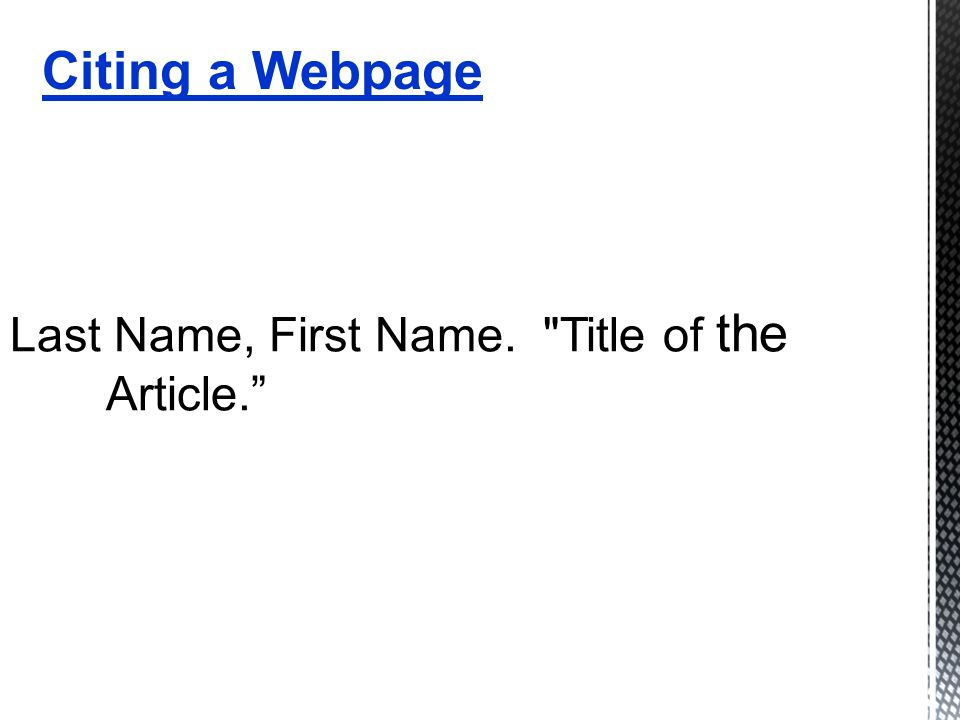 Last Name, First Name. Title of the Article. Citing a Webpage