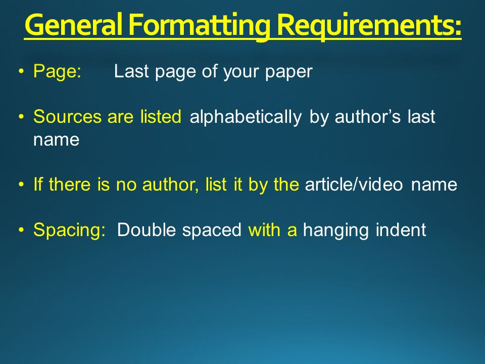 Page: Last page of your paper Sources are listed alphabetically by author's last name If there is no author, list it by the article/video name Spacing: Double spaced with a hanging indent General Formatting Requirements: