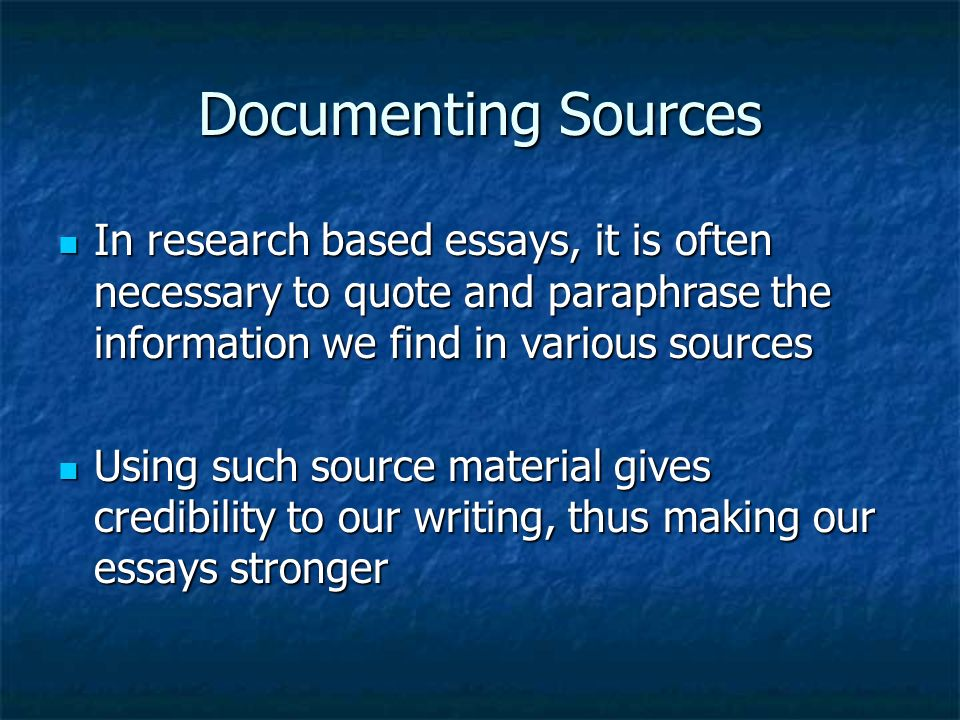 Documenting Sources In research based essays, it is often necessary to quote and paraphrase the information we find in various sources In research based essays, it is often necessary to quote and paraphrase the information we find in various sources Using such source material gives credibility to our writing, thus making our essays stronger Using such source material gives credibility to our writing, thus making our essays stronger