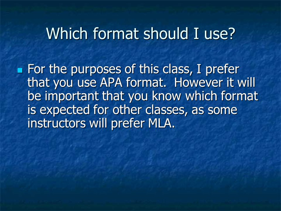 Which format should I use. For the purposes of this class, I prefer that you use APA format.