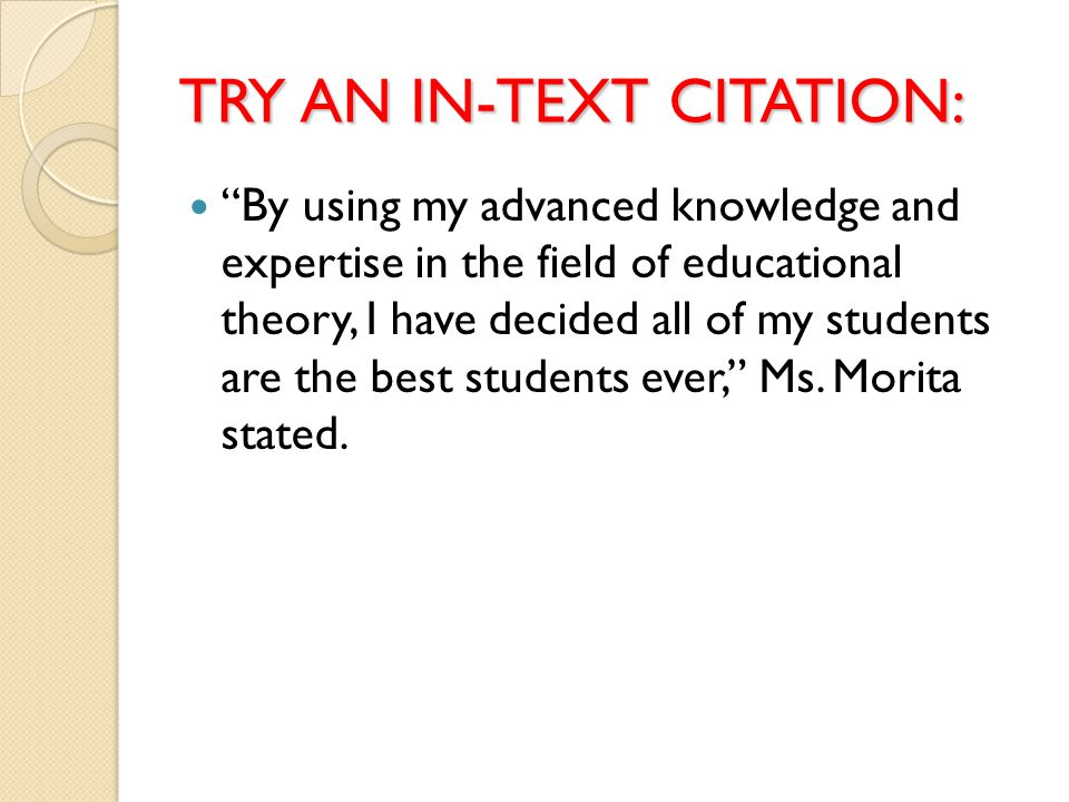 TRY AN IN-TEXT CITATION: By using my advanced knowledge and expertise in the field of educational theory, I have decided all of my students are the best students ever, Ms.