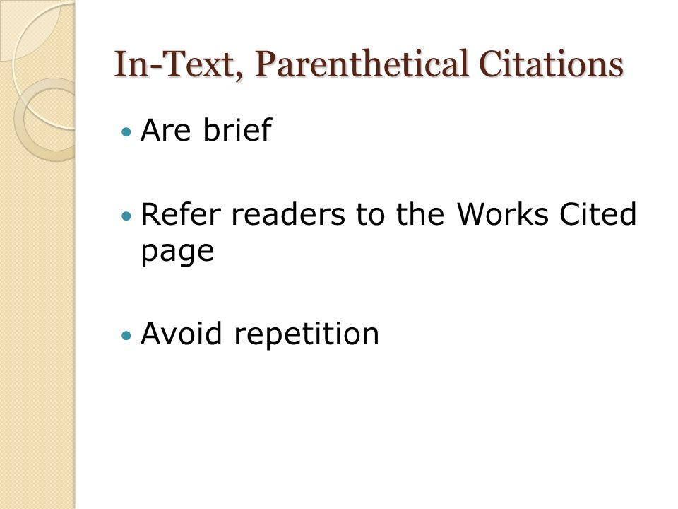 In-Text, Parenthetical Citations Are brief Refer readers to the Works Cited page Avoid repetition