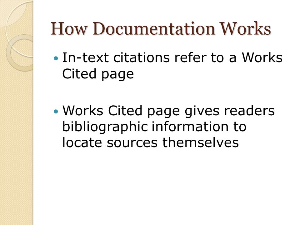 How Documentation Works In-text citations refer to a Works Cited page Works Cited page gives readers bibliographic information to locate sources themselves