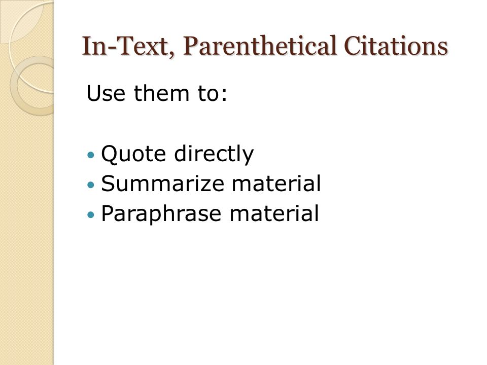 In-Text, Parenthetical Citations Use them to: Quote directly Summarize material Paraphrase material