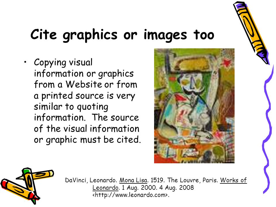 Cite graphics or images too Copying visual information or graphics from a Website or from a printed source is very similar to quoting information.