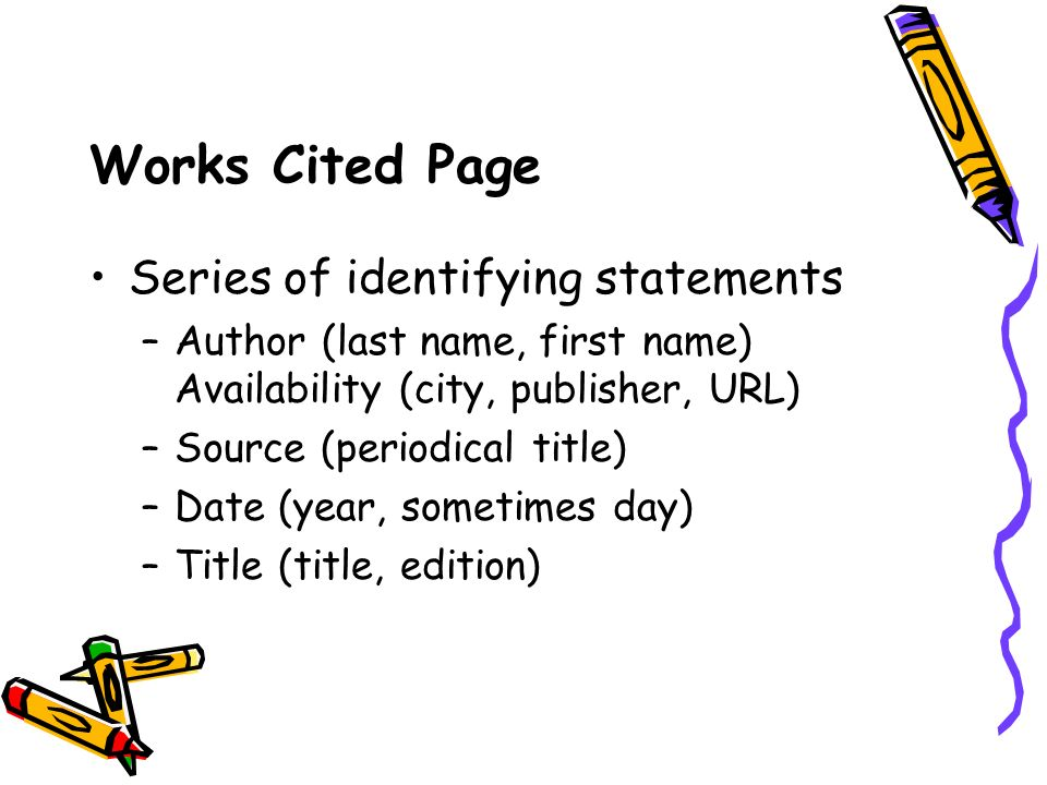 Works Cited Page Series of identifying statements –Author (last name, first name) Availability (city, publisher, URL) –Source (periodical title) –Date (year, sometimes day) –Title (title, edition)