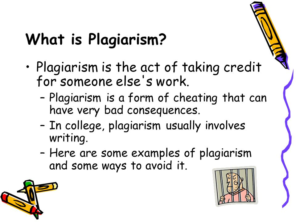 What is Plagiarism. Plagiarism is the act of taking credit for someone else s work.
