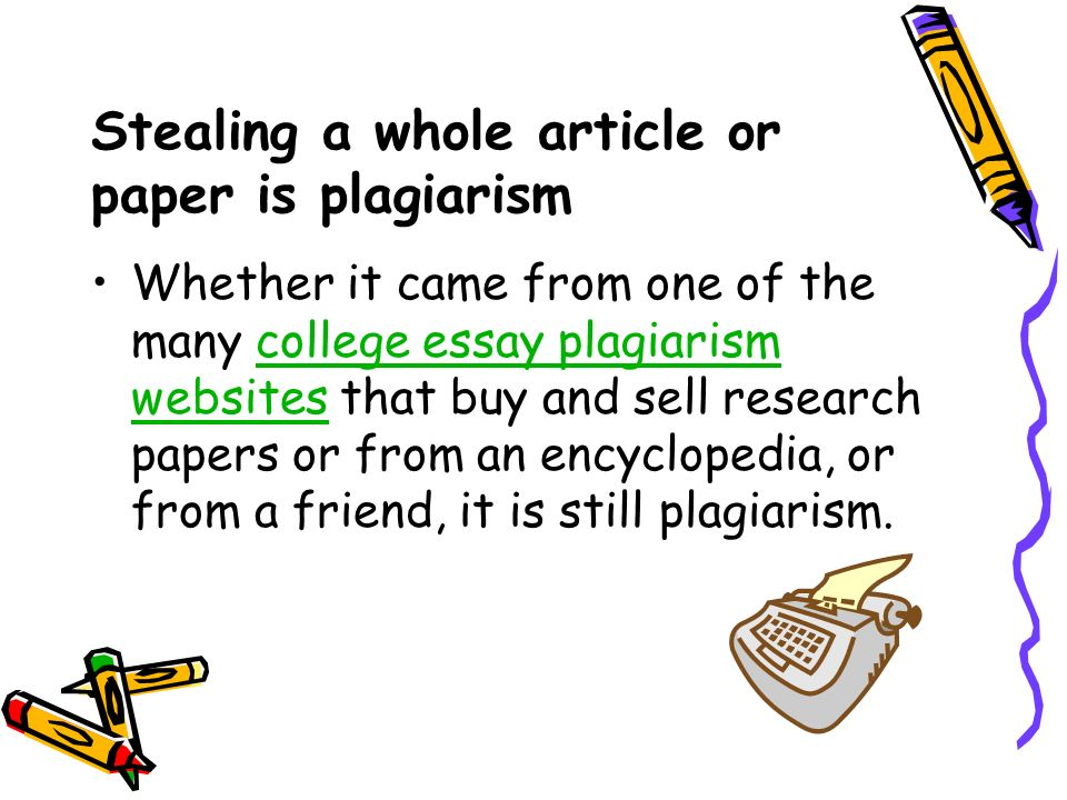 Stealing a whole article or paper is plagiarism Whether it came from one of the many college essay plagiarism websites that buy and sell research papers or from an encyclopedia, or from a friend, it is still plagiarism.college essay plagiarism websites
