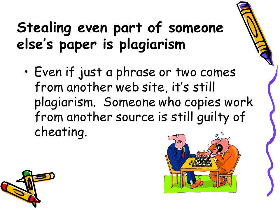 Stealing even part of someone else's paper is plagiarism Even if just a phrase or two comes from another web site, it's still plagiarism.
