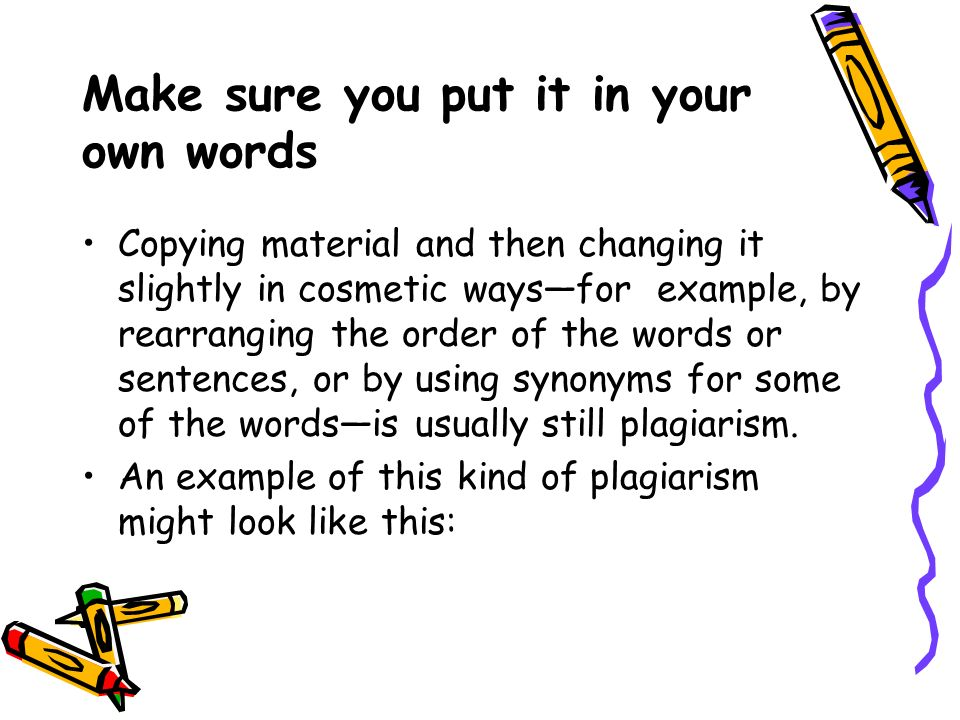 Make sure you put it in your own words Copying material and then changing it slightly in cosmetic ways—for example, by rearranging the order of the words or sentences, or by using synonyms for some of the words—is usually still plagiarism.