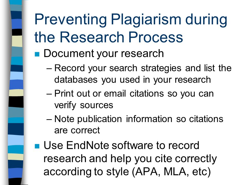 Preventing Plagiarism during the Research Process Document your research –Record your search strategies and list the databases you used in your research –Print out or  citations so you can verify sources –Note publication information so citations are correct Use EndNote software to record research and help you cite correctly according to style (APA, MLA, etc)