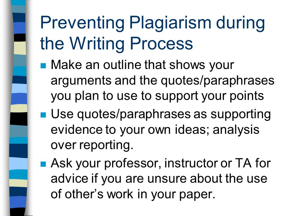 Preventing Plagiarism during the Writing Process Make an outline that shows your arguments and the quotes/paraphrases you plan to use to support your points Use quotes/paraphrases as supporting evidence to your own ideas; analysis over reporting.