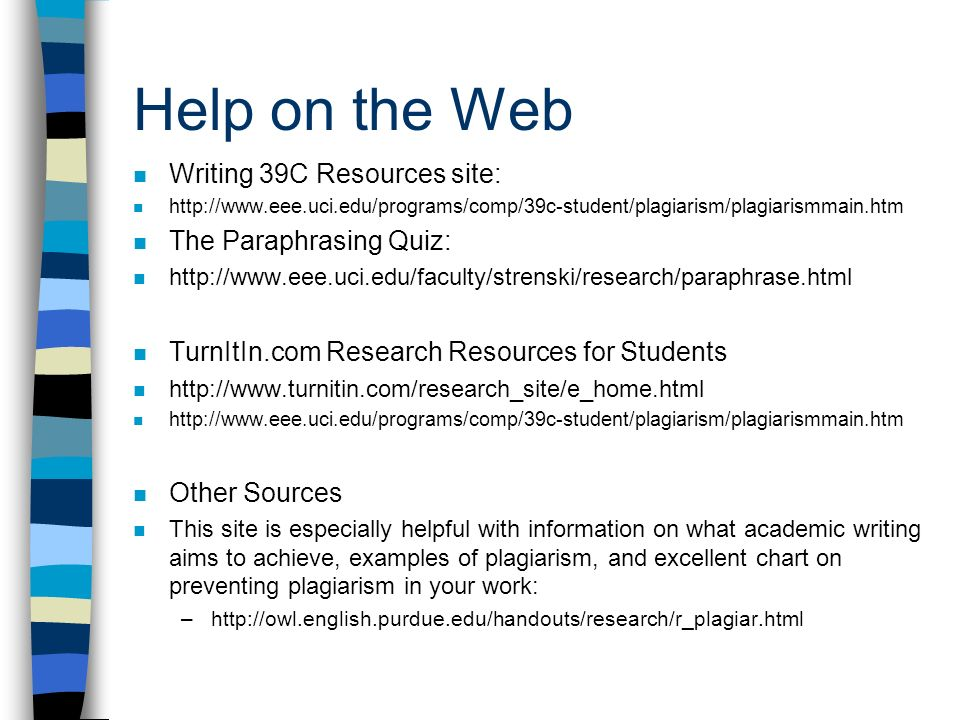Help on the Web Writing 39C Resources site:   The Paraphrasing Quiz:   TurnItIn.com Research Resources for Students     Other Sources This site is especially helpful with information on what academic writing aims to achieve, examples of plagiarism, and excellent chart on preventing plagiarism in your work: –