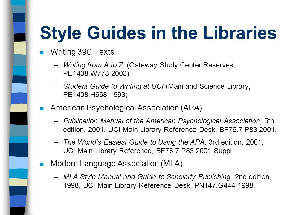 Style Guides in the Libraries Writing 39C Texts –Writing from A to Z (Gateway Study Center Reserves, PE1408.W ) –Student Guide to Writing at UCI (Main and Science Library, PE1408.H ) American Psychological Association (APA) –Publication Manual of the American Psychological Association, 5th edition, 2001, UCI Main Library Reference Desk, BF76.7 P