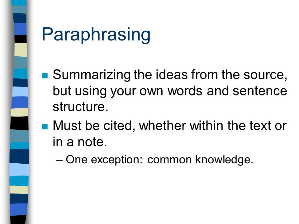 Paraphrasing Summarizing the ideas from the source, but using your own words and sentence structure.