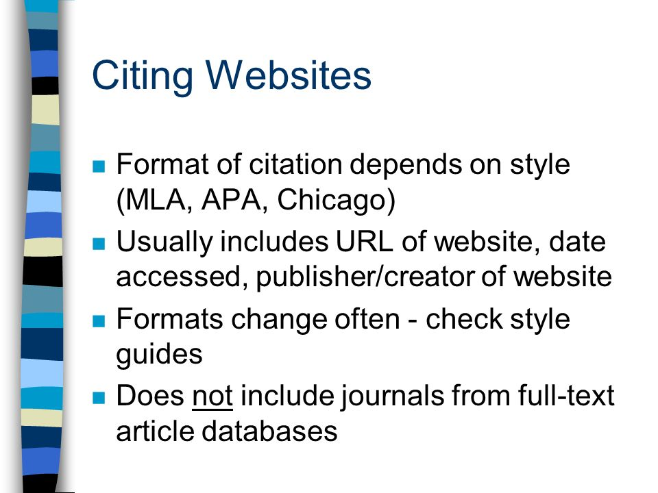 Citing Websites Format of citation depends on style (MLA, APA, Chicago) Usually includes URL of website, date accessed, publisher/creator of website Formats change often - check style guides Does not include journals from full-text article databases